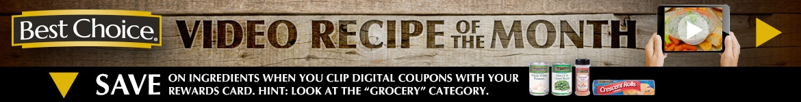 "Best Choice Video Recipe of the Month or SAVE on ingredients when you clip digital coupons with your Rewards Card below. Hint: find the ""Grocery"" Category."