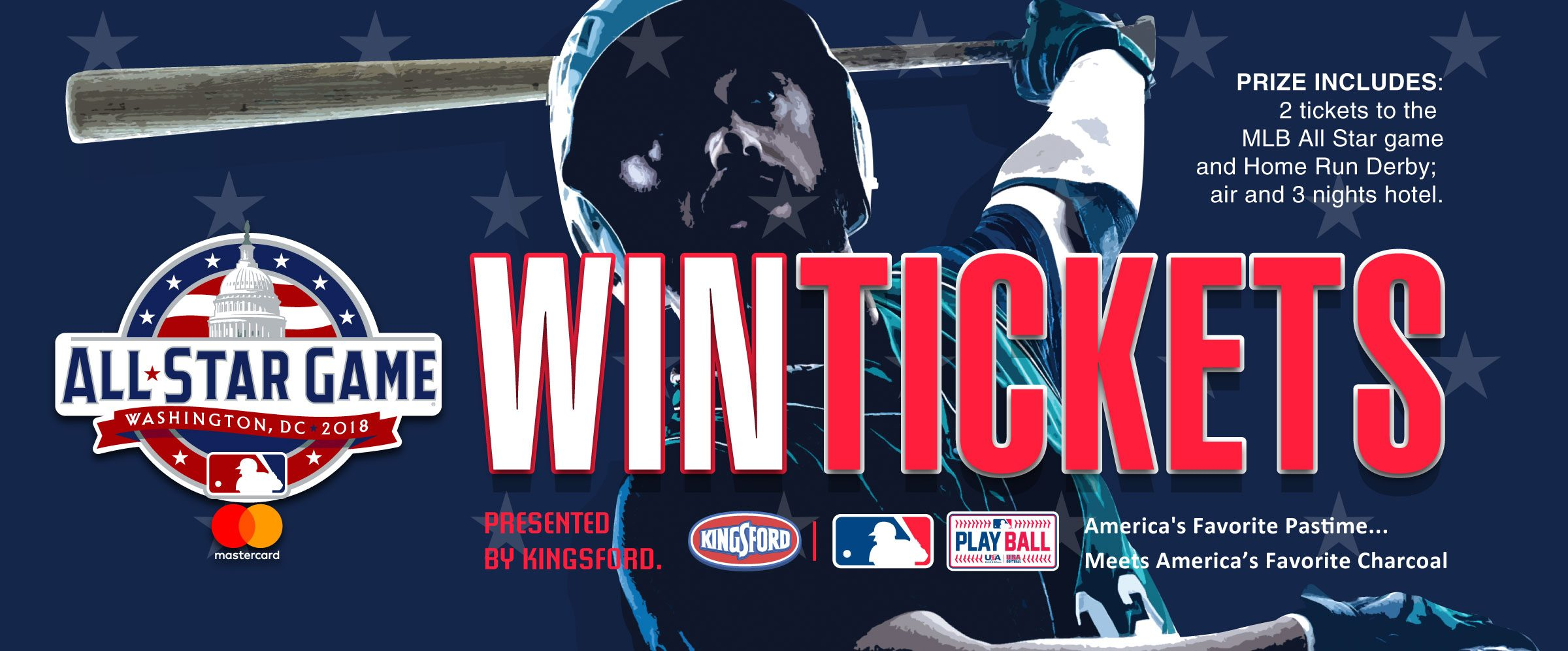 Register to win May 2-22, two tickets to the July 17, 2018 MLB All Star Game at Nationals Park, Washington, DC. Includes 2 tickets to the MLB All Star Game, Home Run Derby, air and 3 nights hotel. Presented by Kingsford Charcoal.