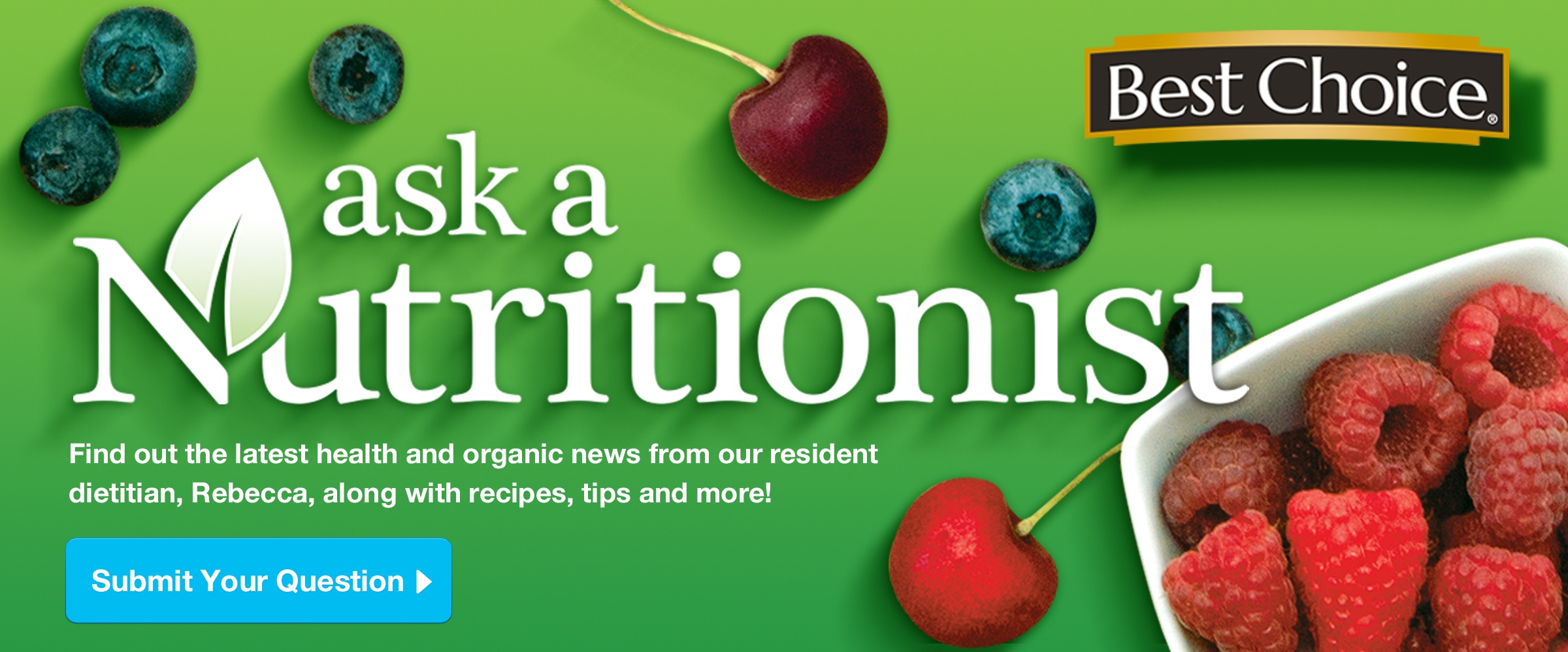 Best Choice - Ask a Nutritionist. Find out the latest health and organic news from our resident dietitian, Rebecca, along with recipes, tips and more! Submit your question >